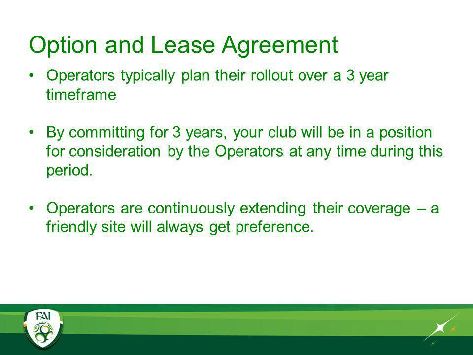 Option and Lease Agreement Operators typically plan their rollout over a 3 year timeframe By committing for 3 years, your club will be in a position for consideration by the Operators at any time during this period.