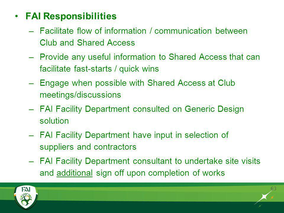 63 FAI Responsibilities –Facilitate flow of information / communication between Club and Shared Access –Provide any useful information to Shared Access that can facilitate fast-starts / quick wins –Engage when possible with Shared Access at Club meetings/discussions –FAI Facility Department consulted on Generic Design solution –FAI Facility Department have input in selection of suppliers and contractors –FAI Facility Department consultant to undertake site visits and additional sign off upon completion of works