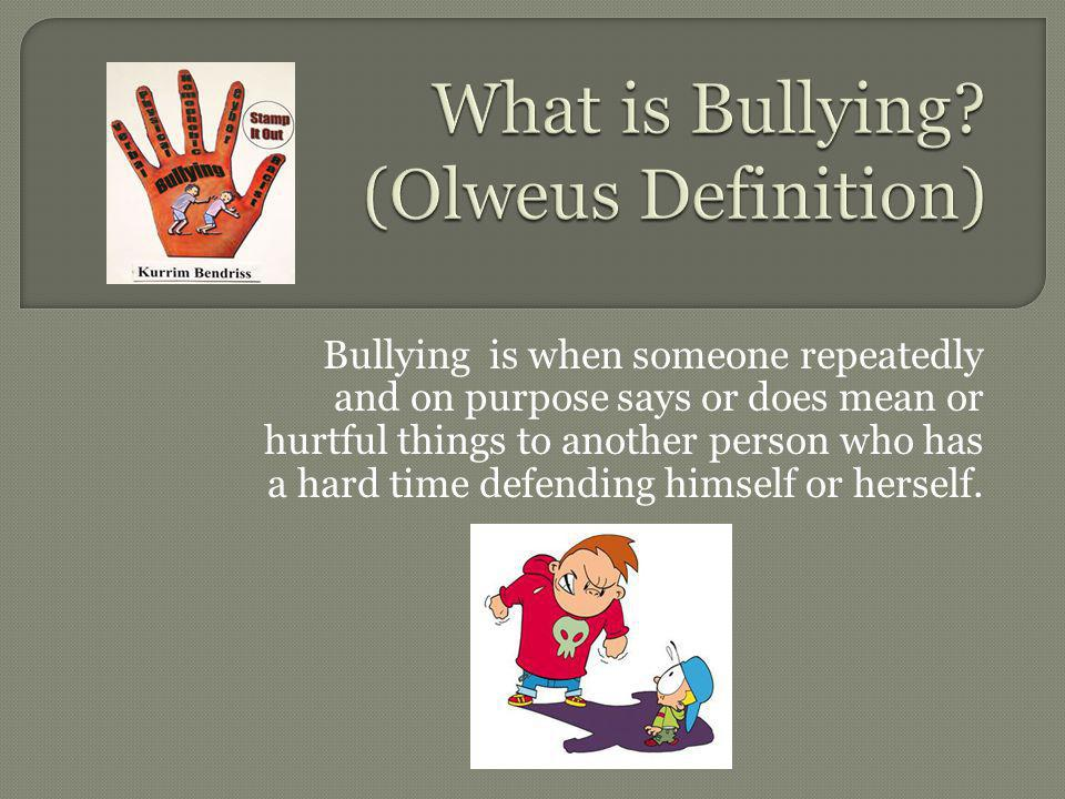 Bullying is when someone repeatedly and on purpose says or does mean or hurtful things to another person who has a hard time defending himself or herself.