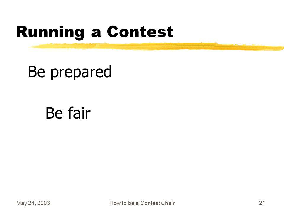 May 24, 2003How to be a Contest Chair20 Running a Contest A) Requires organization and preparation B) Is so simple you can do it with your eyes shut C) Is just like running any other Toastmaster meeting