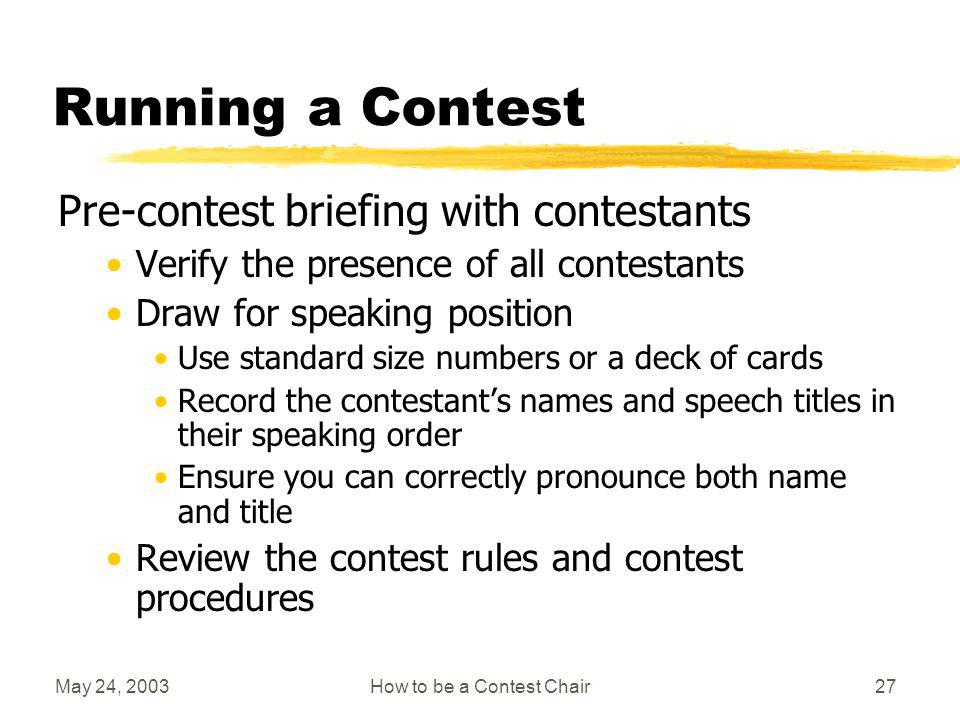 May 24, 2003How to be a Contest Chair26 Other Supplies Timing lights & stopwatch Agenda/programs Envelopes for judges (to seal ballots) Contest scripts & personal forms Coffee/tea/snacks Posters Tape, scissors, markers, thumb tacks, basket Audio/visual items (microphones/flip charts….) Lectern, banners Certificates of appreciation for evaluation contest speaker and others as required