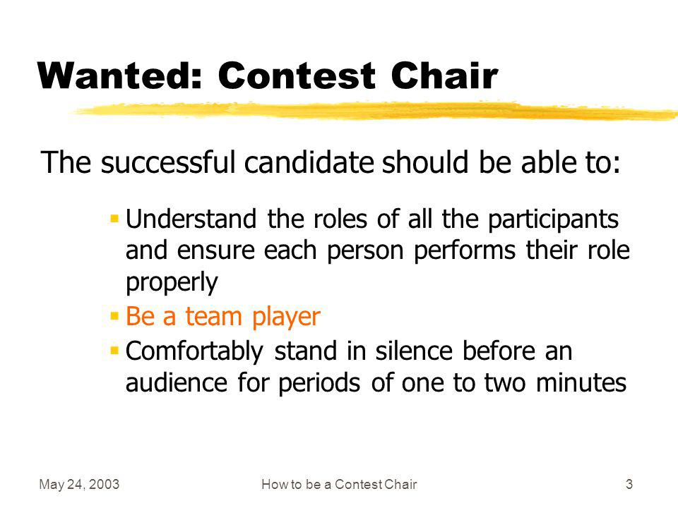 May 24, 2003How to be a Contest Chair2 Wanted: Contest Chair The successful candidate should be able to: Organize and conduct meetings in a warm and professional manner Learn and interpret contest rules Treat all contestants fairly and impartially Interview people in a friendly and conversational manner