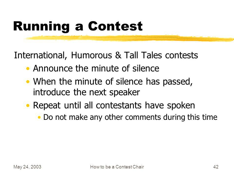 May 24, 2003How to be a Contest Chair41 Running a Contest International, Humorous & Tall Tales contests Announce speakers name, speech title, speech title, speakers name Shake hands and move to seat Listen to speech When complete, lead applause and shake speakers hand