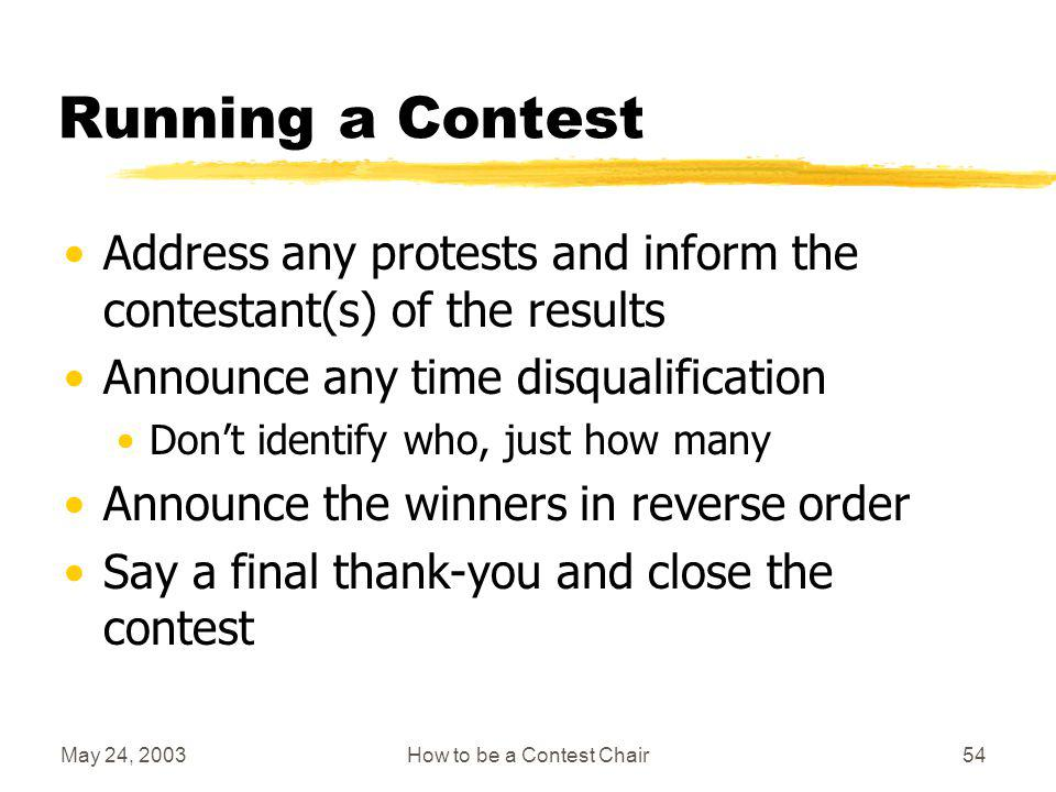 May 24, 2003How to be a Contest Chair53 Running a Contest Closing the contest Say a thank-you to all the people who have helped to make the contest a success Do not give names but can list functions If announcing the results: Be prepared with announcements or other items to fill in any extra time before results are available