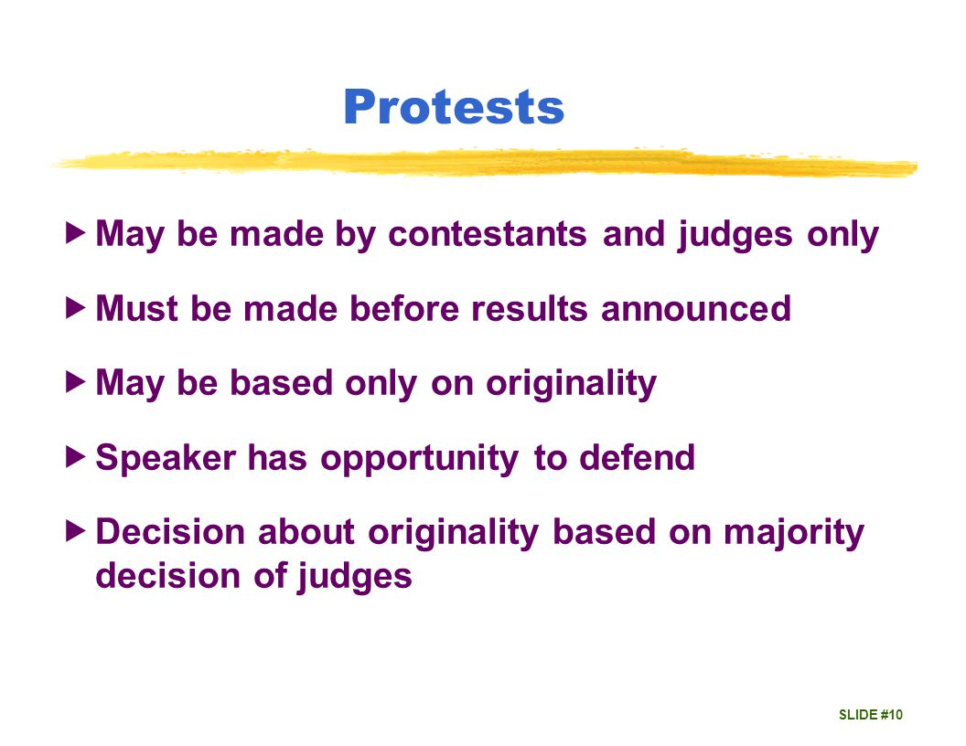 SLIDE #10 Protests May be made by contestants and judges only Must be made before results announced May be based only on originality Speaker has opportunity to defend Decision about originality based on majority decision of judges