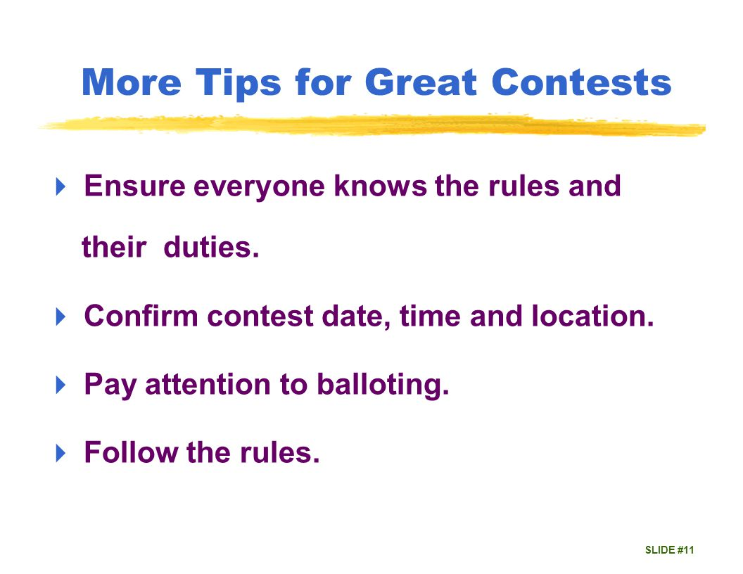 SLIDE #11 More Tips for Great Contests Ensure everyone knows the rules and their duties.