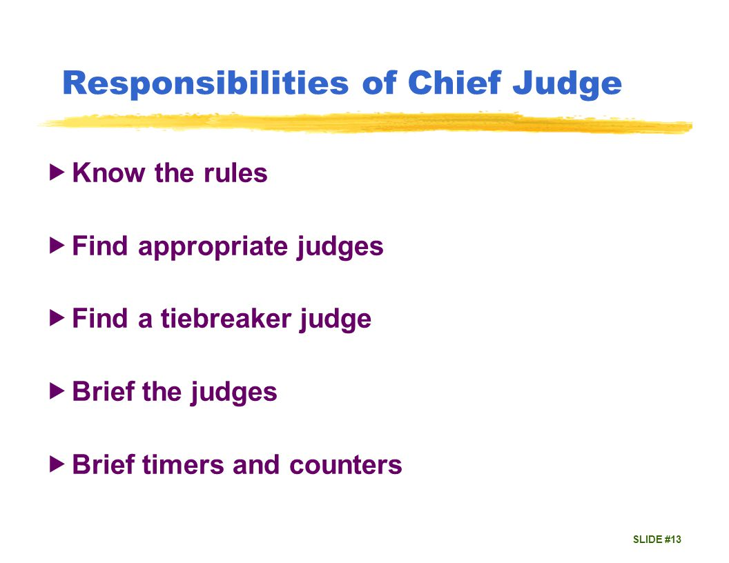 SLIDE #13 Responsibilities of Chief Judge Know the rules Find appropriate judges Find a tiebreaker judge Brief the judges Brief timers and counters