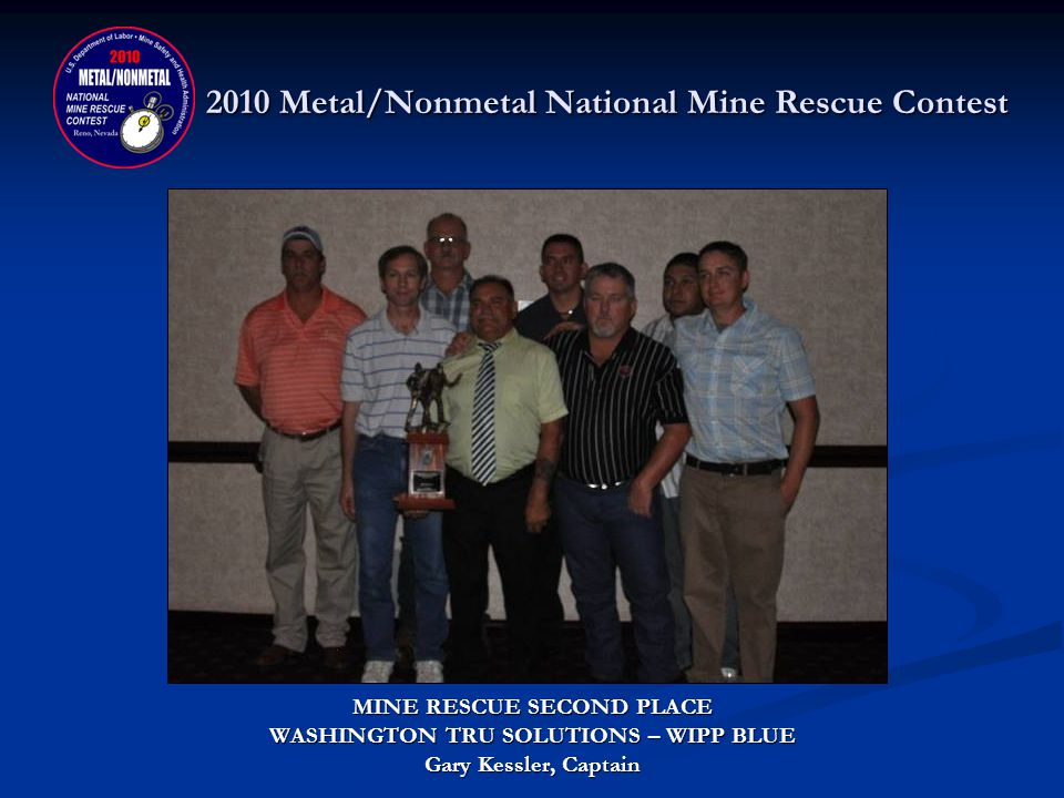 2010 Metal/Nonmetal National Mine Rescue Contest MINE RESCUE NATIONAL CHAMPION DONATED BY: SECRETARYS AWARD - MINE SAFETY AND HEALTH ADMINISTRATION TROPHY - SOUTHWESTERN WYOMING MUTUAL AID ASSOCIATION TRAVELING TROPHY - NATIONAL MINE RESCUE ASSOCIATION TRAVELING TROPHY - MINE SAFETY AND HEALTH ADMINISTRATION