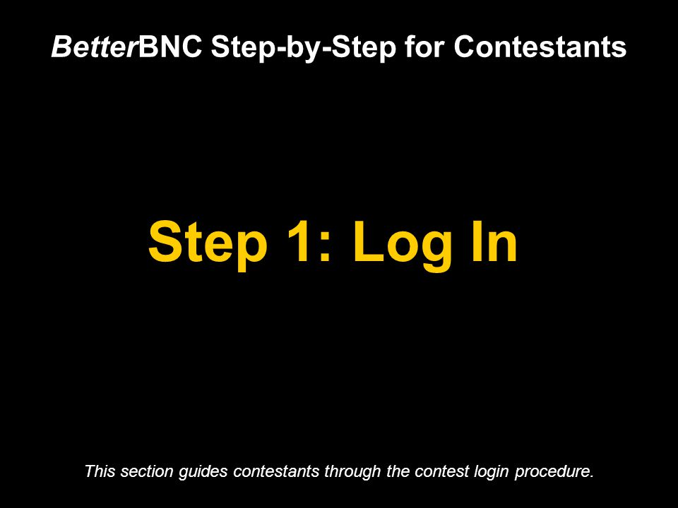 Step 1: Log In BetterBNC Step-by-Step for Contestants This section guides contestants through the contest login procedure.