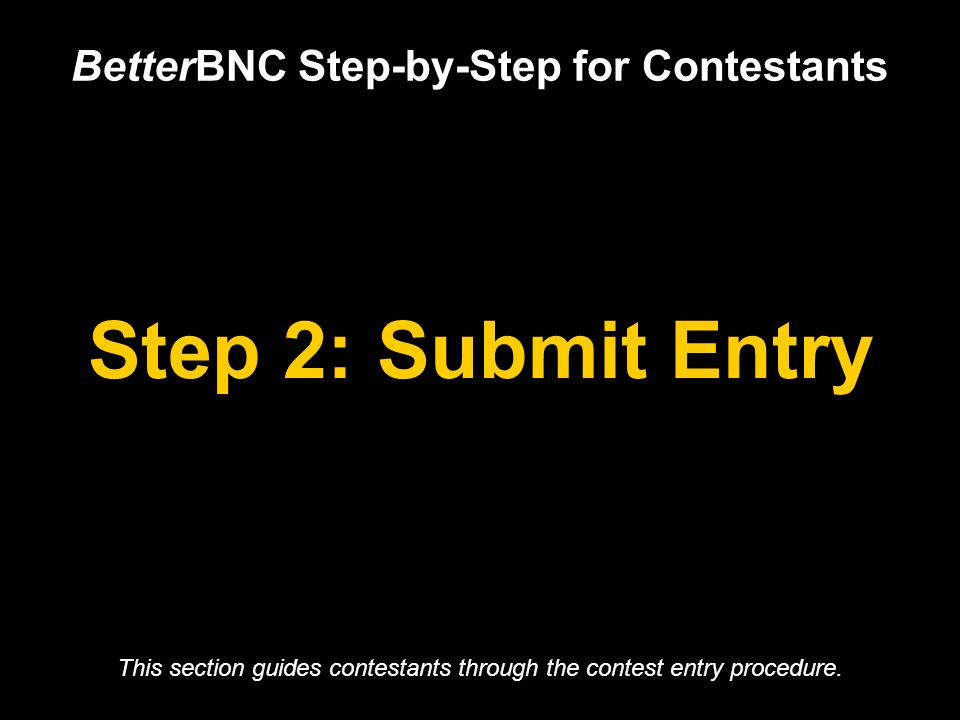 Step 2: Submit Entry BetterBNC Step-by-Step for Contestants This section guides contestants through the contest entry procedure.