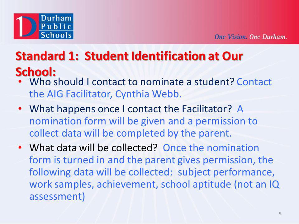 Standard 1: Student Identification at Our School: Who should I contact to nominate a student? Contact the AIG Facilitator, Cynthia Webb. What happens