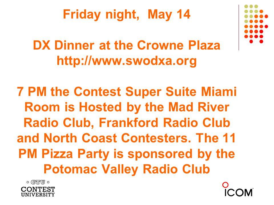 Friday night, May 14 DX Dinner at the Crowne Plaza http://www.swodxa.org 7 PM the Contest Super Suite Miami Room is Hosted by the Mad River Radio Club, Frankford Radio Club and North Coast Contesters.