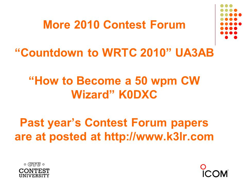 More 2010 Contest Forum Countdown to WRTC 2010 UA3AB How to Become a 50 wpm CW Wizard K0DXC Past years Contest Forum papers are at posted at