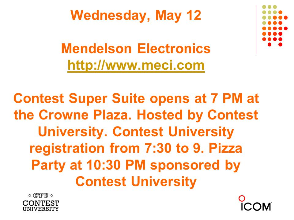Wednesday, May 12 Mendelson Electronics http://www.meci.com Contest Super Suite opens at 7 PM at the Crowne Plaza. Hosted by Contest University. Conte