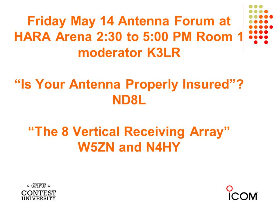 Friday May 14 Antenna Forum at HARA Arena 2:30 to 5:00 PM Room 1 moderator K3LR Is Your Antenna Properly Insured? ND8L The 8 Vertical Receiving Array