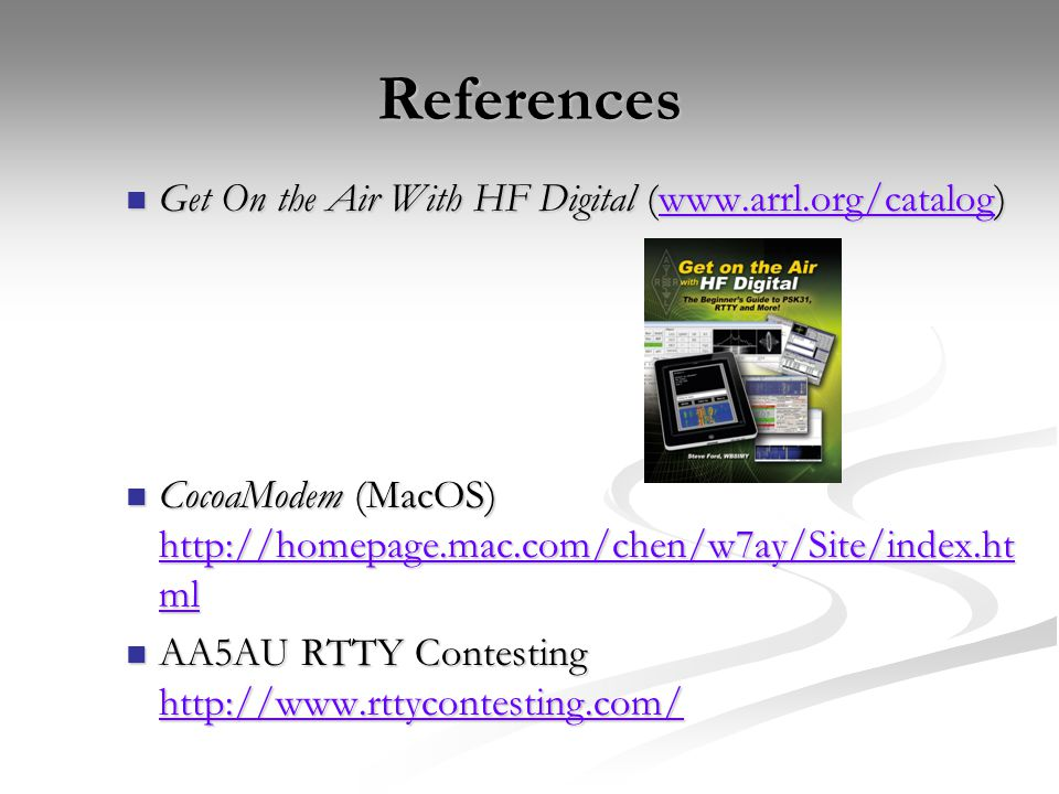 References Get On the Air With HF Digital (www.arrl.org/catalog) Get On the Air With HF Digital (www.arrl.org/catalog)www.arrl.org/catalog CocoaModem (MacOS) http://homepage.mac.com/chen/w7ay/Site/index.ht ml CocoaModem (MacOS) http://homepage.mac.com/chen/w7ay/Site/index.ht ml http://homepage.mac.com/chen/w7ay/Site/index.ht ml http://homepage.mac.com/chen/w7ay/Site/index.ht ml AA5AU RTTY Contesting http://www.rttycontesting.com/ AA5AU RTTY Contesting http://www.rttycontesting.com/ http://www.rttycontesting.com/