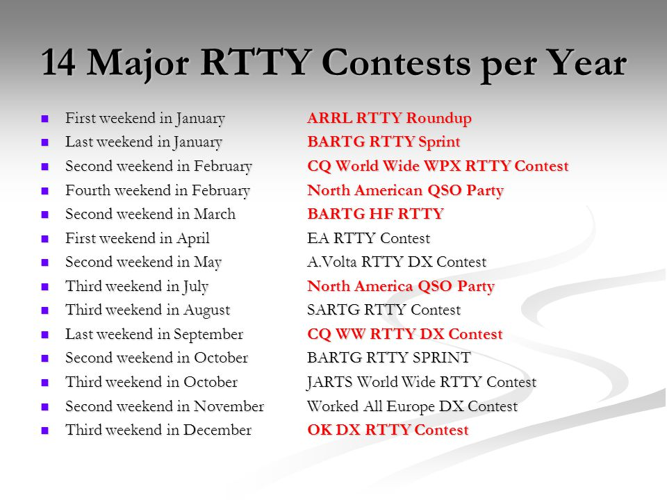14 Major RTTY Contests per Year First weekend in JanuaryARRL RTTY Roundup First weekend in JanuaryARRL RTTY Roundup Last weekend in JanuaryBARTG RTTY Sprint Last weekend in JanuaryBARTG RTTY Sprint Second weekend in FebruaryCQ World Wide WPX RTTY Contest Second weekend in FebruaryCQ World Wide WPX RTTY Contest Fourth weekend in FebruaryNorth American QSO Party Fourth weekend in FebruaryNorth American QSO Party Second weekend in MarchBARTG HF RTTY Second weekend in MarchBARTG HF RTTY First weekend in AprilEA RTTY Contest First weekend in AprilEA RTTY Contest Second weekend in MayA.Volta RTTY DX Contest Second weekend in MayA.Volta RTTY DX Contest Third weekend in JulyNorth America QSO Party Third weekend in JulyNorth America QSO Party Third weekend in AugustSARTG RTTY Contest Third weekend in AugustSARTG RTTY Contest Last weekend in SeptemberCQ WW RTTY DX Contest Last weekend in SeptemberCQ WW RTTY DX Contest Second weekend in OctoberBARTG RTTY SPRINT Second weekend in OctoberBARTG RTTY SPRINT Third weekend in OctoberJARTS World Wide RTTY Contest Third weekend in OctoberJARTS World Wide RTTY Contest Second weekend in NovemberWorked All Europe DX Contest Second weekend in NovemberWorked All Europe DX Contest Third weekend in DecemberOK DX RTTY Contest Third weekend in DecemberOK DX RTTY Contest