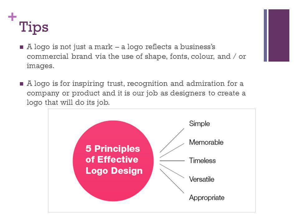 + Tips A logo is not just a mark – a logo reflects a businesss commercial brand via the use of shape, fonts, colour, and / or images.