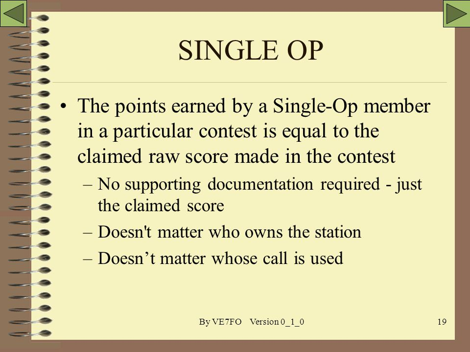 By VE7FO Version 0_1_019 SINGLE OP The points earned by a Single-Op member in a particular contest is equal to the claimed raw score made in the contest –No supporting documentation required - just the claimed score –Doesn t matter who owns the station –Doesnt matter whose call is used