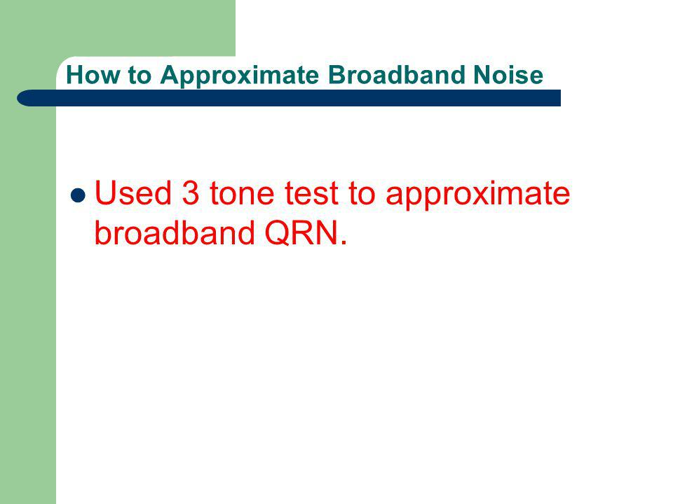 How to Approximate Broadband Noise Used 3 tone test to approximate broadband QRN.