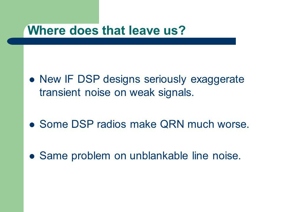 Where does that leave us.New IF DSP designs seriously exaggerate transient noise on weak signals.