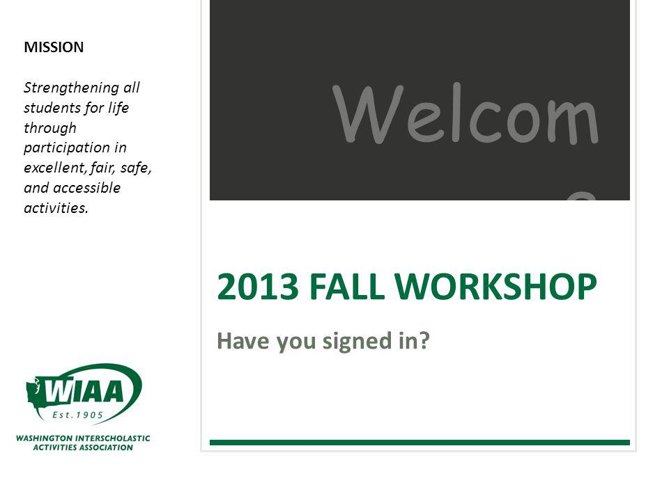 WASHINGTON INTERSCHOLASTIC ACTIVITIES ASSOCIATION | 2013-14 ONLINE RULES CLINICS Welcome Be sure you sign in so your school will receive credit for the WIAA Fall Workshop.