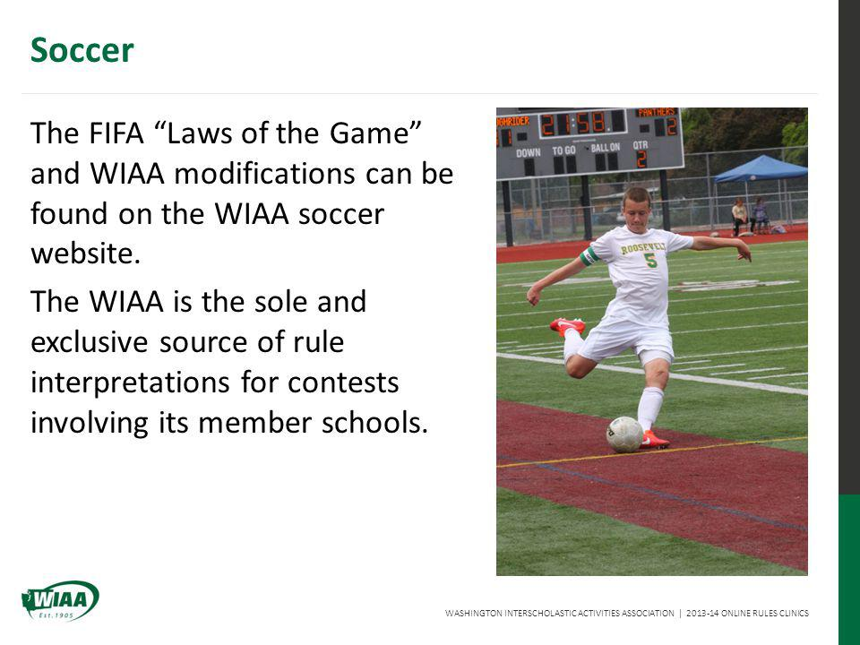 WASHINGTON INTERSCHOLASTIC ACTIVITIES ASSOCIATION | 2013-14 ONLINE RULES CLINICS Soccer The FIFA Laws of the Game and WIAA modifications can be found on the WIAA soccer website.