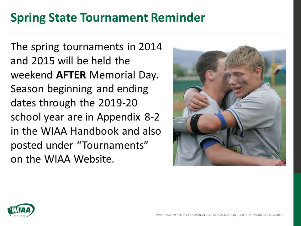WASHINGTON INTERSCHOLASTIC ACTIVITIES ASSOCIATION | 2013-14 ONLINE RULES CLINICS Spring State Tournament Reminder The spring tournaments in 2014 and 2015 will be held the weekend AFTER Memorial Day.