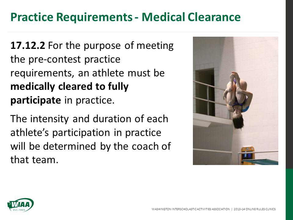 WASHINGTON INTERSCHOLASTIC ACTIVITIES ASSOCIATION | 2013-14 ONLINE RULES CLINICS 17.12.2 For the purpose of meeting the pre-contest practice requirements, an athlete must be medically cleared to fully participate in practice.