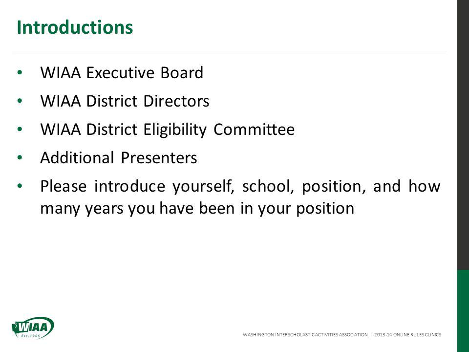 WASHINGTON INTERSCHOLASTIC ACTIVITIES ASSOCIATION | 2013-14 ONLINE RULES CLINICS Introductions WIAA Executive Board WIAA District Directors WIAA District Eligibility Committee Additional Presenters Please introduce yourself, school, position, and how many years you have been in your position