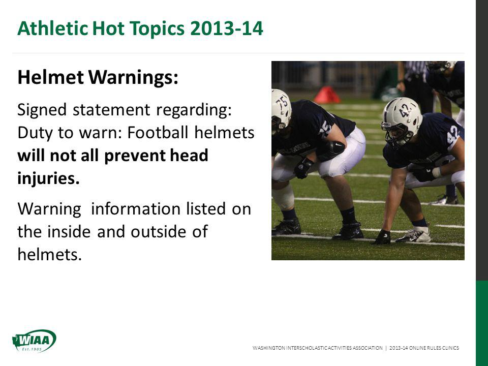 WASHINGTON INTERSCHOLASTIC ACTIVITIES ASSOCIATION | 2013-14 ONLINE RULES CLINICS Athletic Hot Topics 2013-14 Helmet Warnings: Signed statement regarding: Duty to warn: Football helmets will not all prevent head injuries.