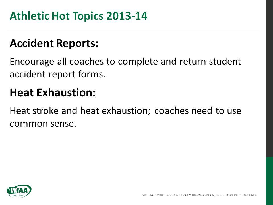 WASHINGTON INTERSCHOLASTIC ACTIVITIES ASSOCIATION | 2013-14 ONLINE RULES CLINICS Athletic Hot Topics 2013-14 Accident Reports: Encourage all coaches to complete and return student accident report forms.