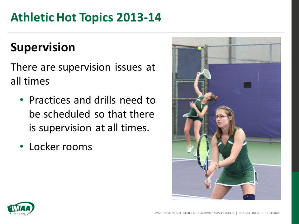 WASHINGTON INTERSCHOLASTIC ACTIVITIES ASSOCIATION | 2013-14 ONLINE RULES CLINICS Athletic Hot Topics 2013-14 Supervision There are supervision issues at all times Practices and drills need to be scheduled so that there is supervision at all times.
