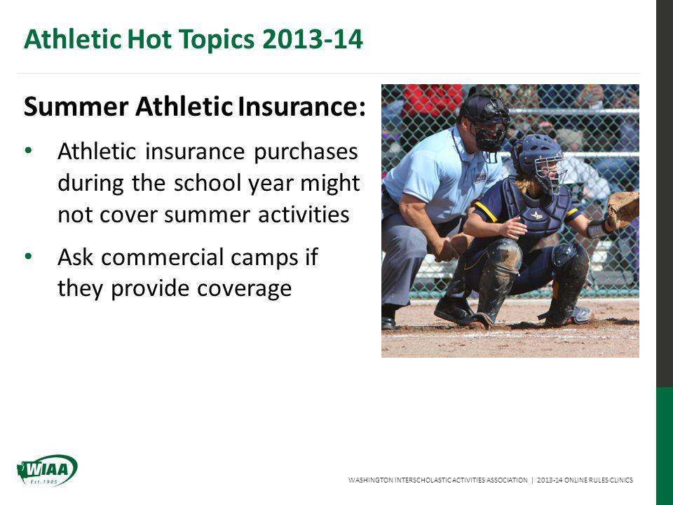 WASHINGTON INTERSCHOLASTIC ACTIVITIES ASSOCIATION | 2013-14 ONLINE RULES CLINICS Athletic Hot Topics 2013-14 Summer Athletic Insurance: Athletic insurance purchases during the school year might not cover summer activities Ask commercial camps if they provide coverage