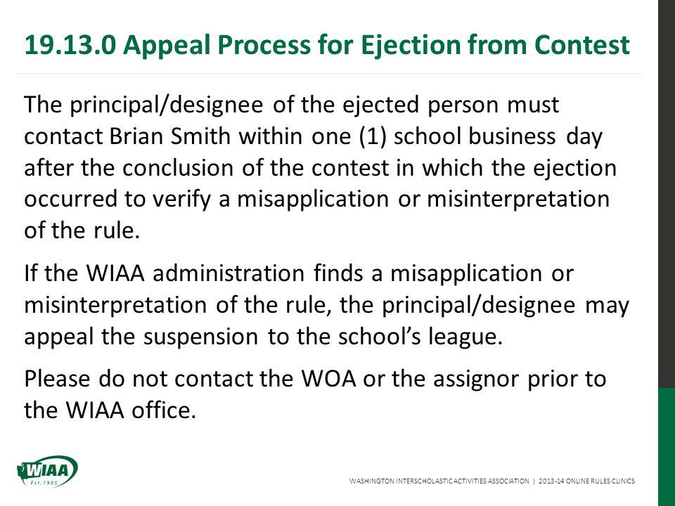 WASHINGTON INTERSCHOLASTIC ACTIVITIES ASSOCIATION   2013-14 ONLINE RULES CLINICS The principal/designee of the ejected person must contact Brian Smith within one (1) school business day after the conclusion of the contest in which the ejection occurred to verify a misapplication or misinterpretation of the rule.