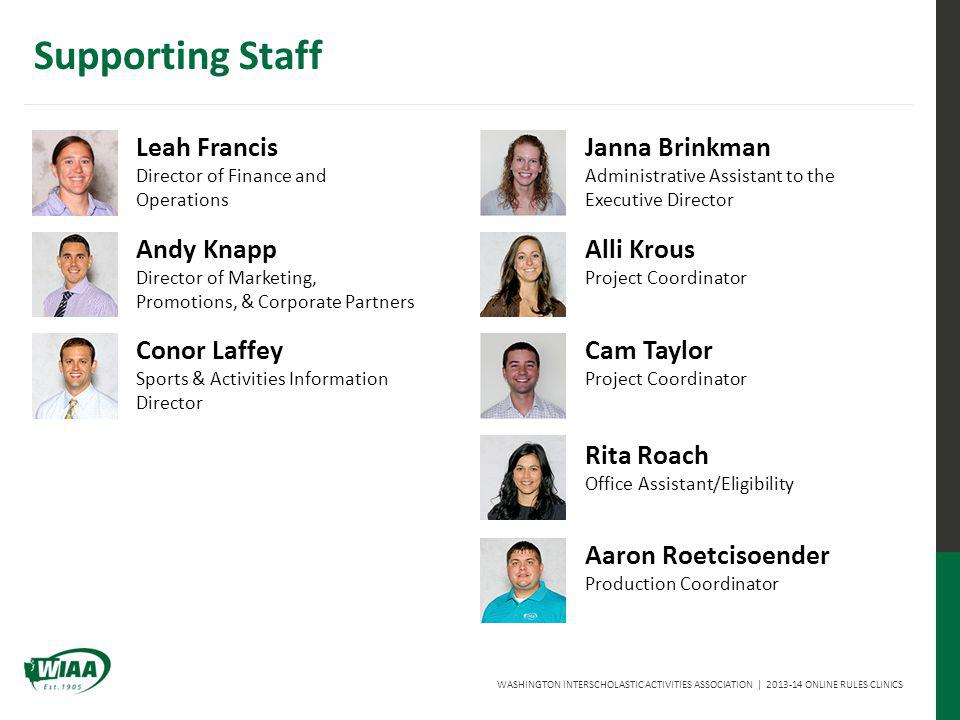WASHINGTON INTERSCHOLASTIC ACTIVITIES ASSOCIATION   2013-14 ONLINE RULES CLINICS Supporting Staff Leah Francis Director of Finance and Operations Andy Knapp Director of Marketing, Promotions, & Corporate Partners Conor Laffey Sports & Activities Information Director Janna Brinkman Administrative Assistant to the Executive Director Alli Krous Project Coordinator Cam Taylor Project Coordinator Rita Roach Office Assistant/Eligibility Aaron Roetcisoender Production Coordinator