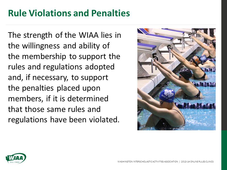 WASHINGTON INTERSCHOLASTIC ACTIVITIES ASSOCIATION | 2013-14 ONLINE RULES CLINICS Rule Violations and Penalties The strength of the WIAA lies in the willingness and ability of the membership to support the rules and regulations adopted and, if necessary, to support the penalties placed upon members, if it is determined that those same rules and regulations have been violated.