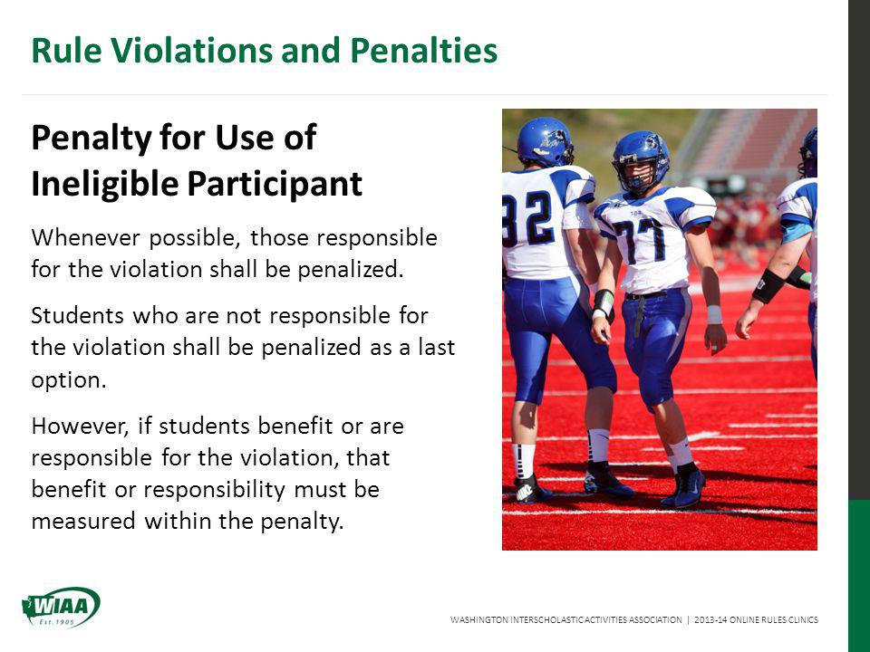 WASHINGTON INTERSCHOLASTIC ACTIVITIES ASSOCIATION | 2013-14 ONLINE RULES CLINICS Penalty for Use of Ineligible Participant Whenever possible, those responsible for the violation shall be penalized.