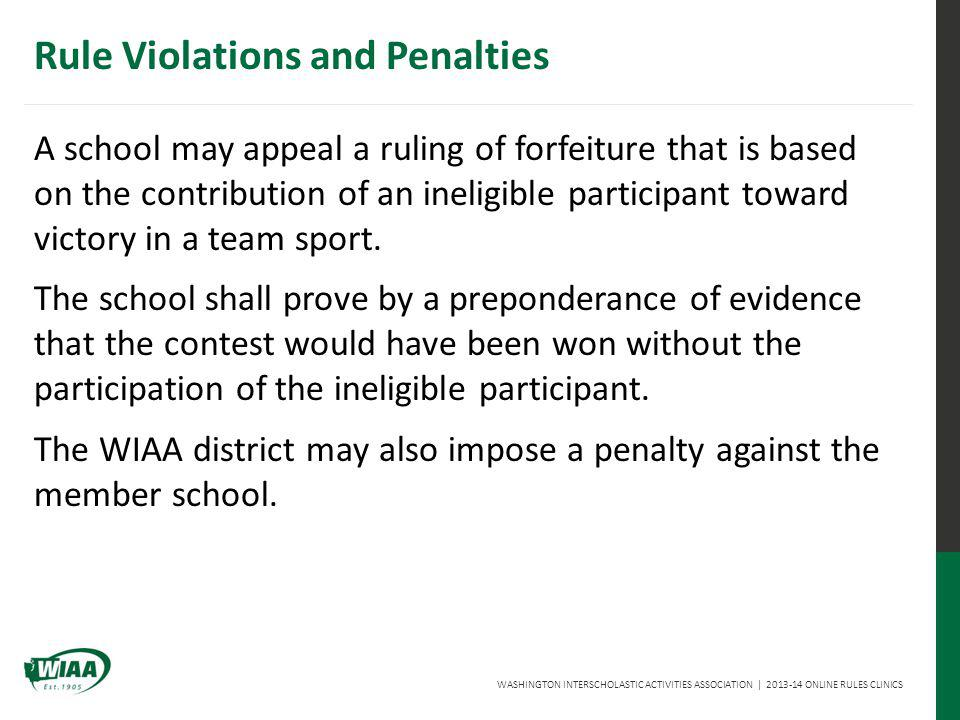 WASHINGTON INTERSCHOLASTIC ACTIVITIES ASSOCIATION | 2013-14 ONLINE RULES CLINICS A school may appeal a ruling of forfeiture that is based on the contribution of an ineligible participant toward victory in a team sport.
