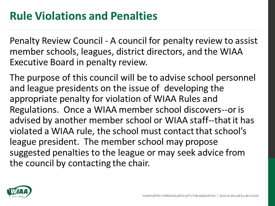 WASHINGTON INTERSCHOLASTIC ACTIVITIES ASSOCIATION | 2013-14 ONLINE RULES CLINICS Penalty Review Council - A council for penalty review to assist member schools, leagues, district directors, and the WIAA Executive Board in penalty review.