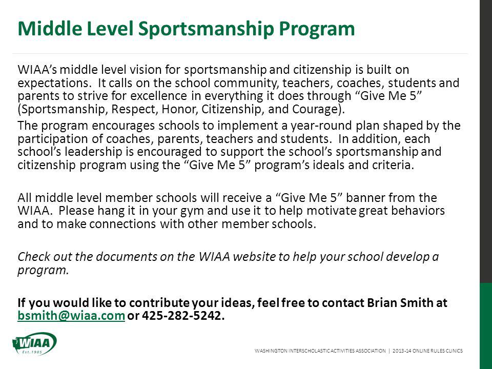 WASHINGTON INTERSCHOLASTIC ACTIVITIES ASSOCIATION | 2013-14 ONLINE RULES CLINICS Middle Level Sportsmanship Program WIAAs middle level vision for sportsmanship and citizenship is built on expectations.
