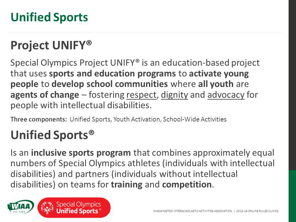 WASHINGTON INTERSCHOLASTIC ACTIVITIES ASSOCIATION | 2013-14 ONLINE RULES CLINICS Unified Sports Project UNIFY® Special Olympics Project UNIFY® is an education-based project that uses sports and education programs to activate young people to develop school communities where all youth are agents of change – fostering respect, dignity and advocacy for people with intellectual disabilities.