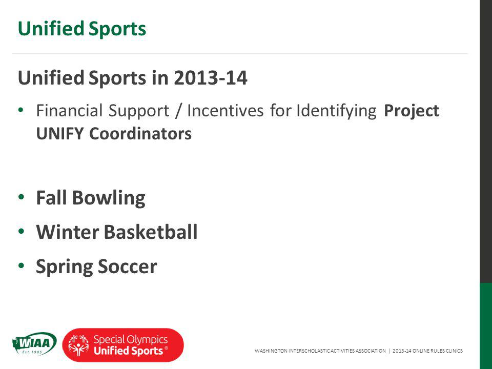WASHINGTON INTERSCHOLASTIC ACTIVITIES ASSOCIATION | 2013-14 ONLINE RULES CLINICS Unified Sports Unified Sports in 2013-14 Financial Support / Incentives for Identifying Project UNIFY Coordinators Fall Bowling Winter Basketball Spring Soccer