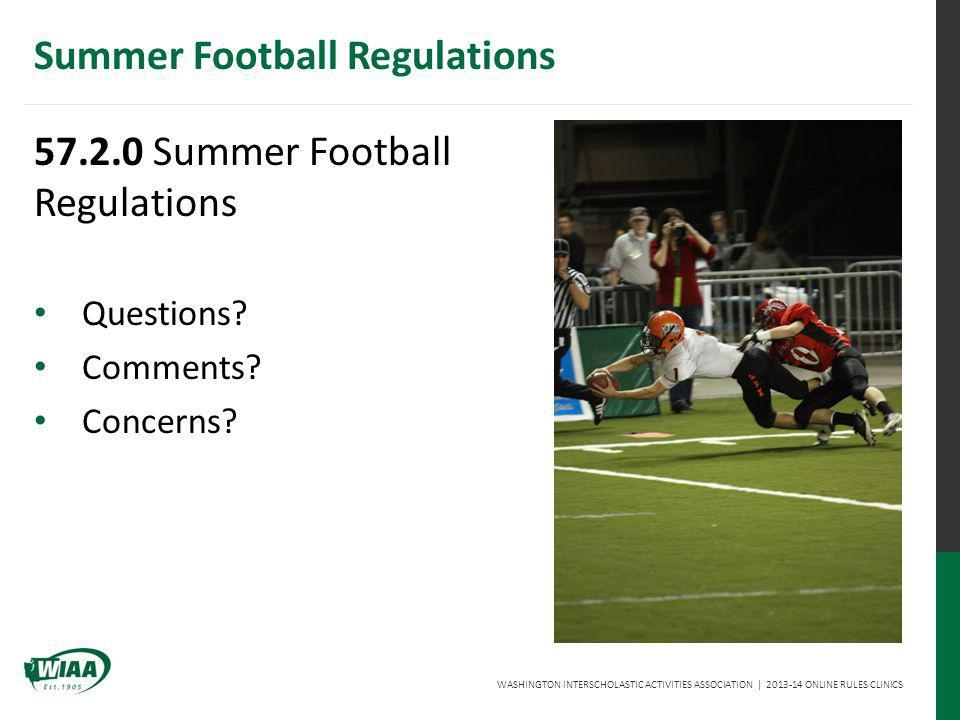 WASHINGTON INTERSCHOLASTIC ACTIVITIES ASSOCIATION   2013-14 ONLINE RULES CLINICS Summer Football Regulations 57.2.0 Summer Football Regulations Questions.