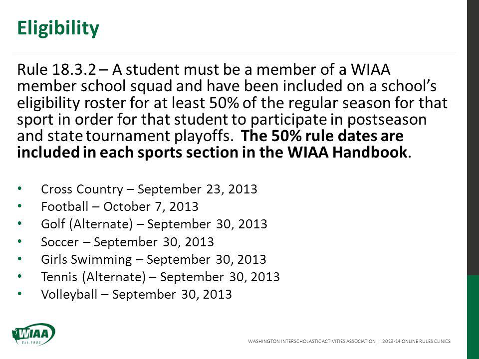 WASHINGTON INTERSCHOLASTIC ACTIVITIES ASSOCIATION | 2013-14 ONLINE RULES CLINICS Eligibility Rule 18.3.2 – A student must be a member of a WIAA member school squad and have been included on a schools eligibility roster for at least 50% of the regular season for that sport in order for that student to participate in postseason and state tournament playoffs.