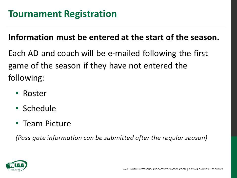 WASHINGTON INTERSCHOLASTIC ACTIVITIES ASSOCIATION | 2013-14 ONLINE RULES CLINICS Tournament Registration Information must be entered at the start of the season.