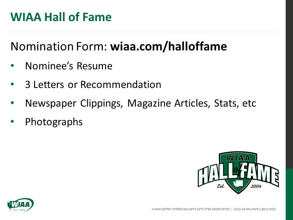 WASHINGTON INTERSCHOLASTIC ACTIVITIES ASSOCIATION | 2013-14 ONLINE RULES CLINICS WIAA Hall of Fame Nomination Form: wiaa.com/halloffame Nominees Resume 3 Letters or Recommendation Newspaper Clippings, Magazine Articles, Stats, etc Photographs