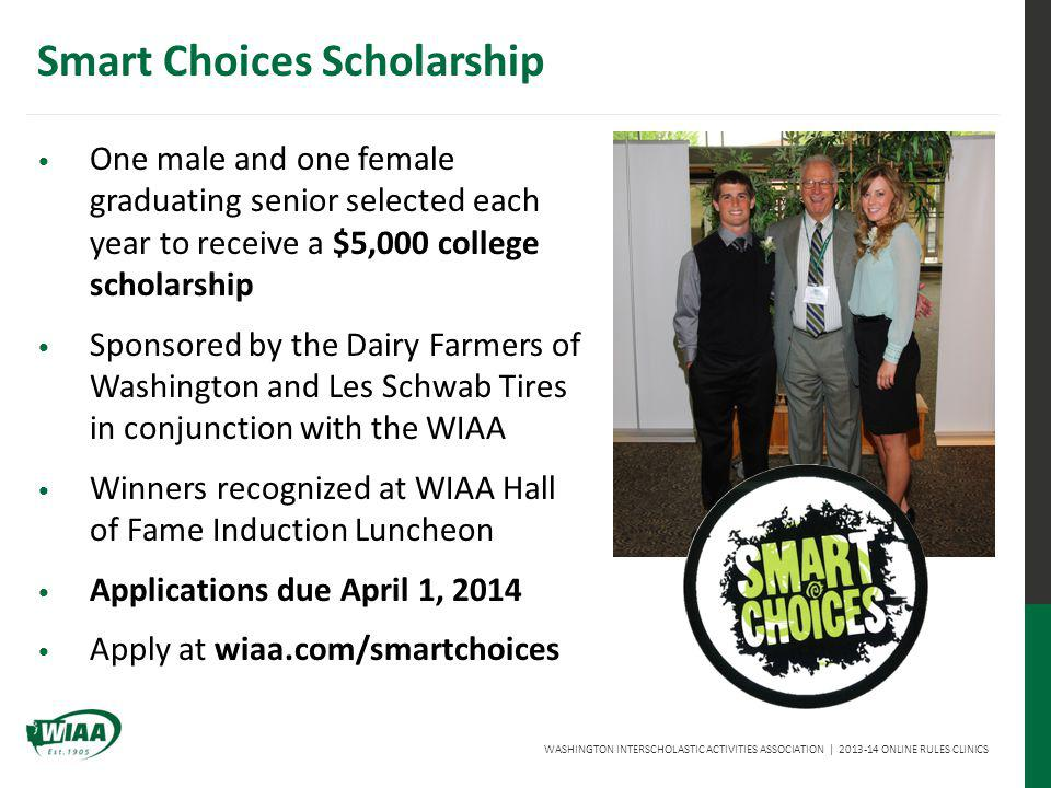 WASHINGTON INTERSCHOLASTIC ACTIVITIES ASSOCIATION | 2013-14 ONLINE RULES CLINICS Smart Choices Scholarship One male and one female graduating senior selected each year to receive a $5,000 college scholarship Sponsored by the Dairy Farmers of Washington and Les Schwab Tires in conjunction with the WIAA Winners recognized at WIAA Hall of Fame Induction Luncheon Applications due April 1, 2014 Apply at wiaa.com/smartchoices