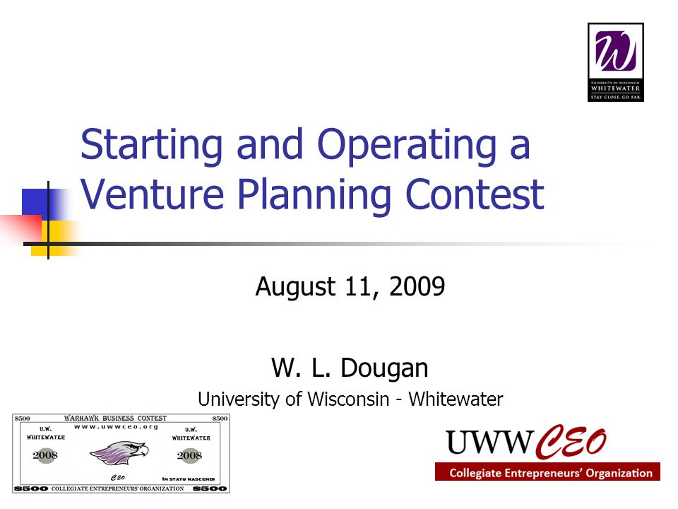 Starting and Operating a Venture Planning Contest August 11, 2009 W. L. Dougan University of Wisconsin - Whitewater