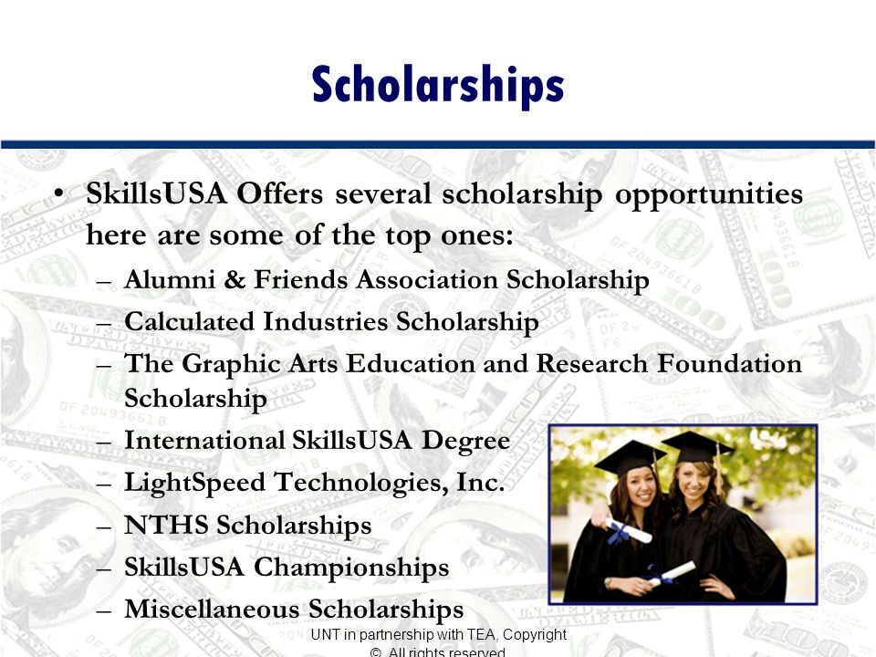 Scholarships SkillsUSA Offers several scholarship opportunities here are some of the top ones: –Alumni & Friends Association Scholarship –Calculated Industries Scholarship –The Graphic Arts Education and Research Foundation Scholarship –International SkillsUSA Degree –LightSpeed Technologies, Inc.